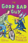 The Good Bad Guy and Other Peculiar Parables - Sophie Piper, Tim Archbold