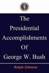The Presidential Accomplishments of George W. Bush - Ralph Johnson