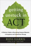 Getting Unstuck in ACT: A Clinician's Guide to Overcoming Common Obstacles in Acceptance and Commitment Therapy - Russ Harris