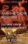 And the Show Went On: Cultural Life in Nazi-Occupied Paris - Alan Riding