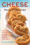 Cheese Hors d'Oeuvres: 50 Recipes for Crispy Canapes, Delectable Dips, Marinated Morsels, and Other Tasty Tidbits - Hallie Harron