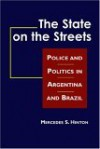 The State on the Streets: Police and Politics in Argentina and Brazil - Mercedes S. Hinton
