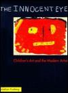 The Innocent Eye: Children's Art and the Modern Artist - Jonathan Fineberg