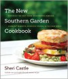 The New Southern Garden Cookbook: Enjoying the Best from Homegrown Gardens, Farmers' Markets, Roadside Stands, & CSA Farm Boxes - Sheri Castle