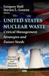 U.S. Nuclear Waste: Critical Management Strategies & Future Needs. by Gregory Hall, Steven L. Greene - Gregory Hall