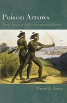 Poison Arrows: North American Indian Hunting and Warfare - David Jones