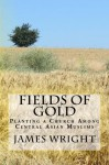 Fields of Gold: Planting a Church Among Central Asian Muslims - James Wright