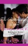 The Billionaire's Desire Bonus Book 4: Breakable Bonds, Part 1 of 2 - Ashley Blake