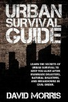 Urban Survival Guide: Learn The Secrets Of Urban Survival To Keep You Alive After Man-Made Disasters, Natural Disasters, and Breakdowns In Civil Order - David Morris