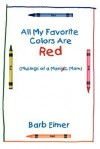 All My Favorite Colors Are Red:(Musings of a Maniac Mom) - Barb Eimer