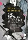 Jak zostałam wiedźmą. Opowieść autobiograficzna dla dorosłych i dzieci - Dorota Masłowska