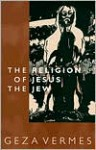 Religion of Jesus the Jew - Géza Vermès