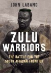 Zulu Warriors: The Battle for the South African Frontier - John Laband