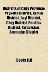 Districts of Chuy Province: Ysyk-Ata District, Kemin District, Jaiyl District, Chuy District, Panfilov District, Kyrgyzstan, Alamudun District - Books LLC