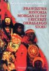Prawdziwa historia Morgan le Fay i Rycerzy Okrągłego Stołu - Krystyna Kwiatkowska
