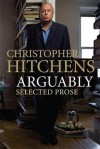 Arguably: Selected Prose - Christopher Hitchens
