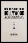 How to Succeed in Hollywood Without Losing Your Soul: A Field Guide for Christian Screenwriters, Actors, Producers, Directors, and More - Ted Baehr