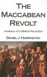The Maccabean Revolt: Anatomy of a Biblical Revolution - Daniel J. Harrington S.J.