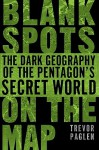 Blank Spots on the Map: The Dark Geography of the Pentagon's Secret World - Trevor Paglen