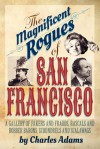 The Magnificent Rogues of San Francisco: A Gallery of Fakers and Frauds, Rascals and Robber Barons, Scoundrels and Scalawags - Charles F. Adams