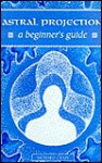 Astral Projection: A Beginner's Guide - Richard Craze