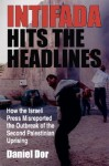 Intifada Hits the Headlines: How the Israeli Press Misreported the Outbreak of the Second Palestinian Uprising - Danny Dor, Mark Tessler