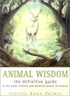 Animal Wisdom: The Definitive Guide to the Myth, Folklore and Medicine Power of Animals - Jessica Dawn Palmer