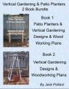 Patio Planters & Vertical Gardening: Designs & Wood Working Plans Ideas for Organic Gardening & Urban Gardening - Jack Pollard