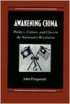 Awakening China: Politics, Culture, and Class in the Nationalist Revolution - John Fitzgerald