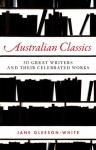 Australian Classics: 50 Great Writers and Their Celebrated Works - Jane Gleeson-White