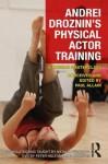Andrei Droznin's Physical Actor Training: A Russian Masterclass - Andrei Droznin, Paul Allain