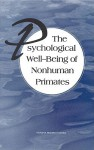The Psychological Well-Being of Nonhuman Primates - Committee on Well-Being of Nonhuman Prim, Institute for Laboratory Animal Research, Commission on Life Sciences