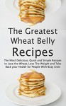 The Greatest Wheat Belly Recipes: The Most Delicious, Quick and Simple Recipes to Lose the Wheat, Lose The Weight and Take Back your Health for People With Busy Lives - Brittany Davis, Wheat Belly, Wheat Belly Diet, Wheat Belly Cookbook, Wheat Belly Recipes, Recipes, Cookbook, Wheat
