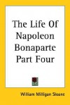 The Life of Napoleon Bonaparte Part Four - William Milligan Sloane