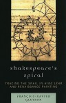Shakespeare's Spiral: Tracing the Snail in King Lear and Renaissance Painting - Francois-Xavier Gleyzon