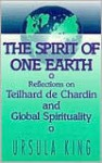 Spirit of One Earth: Reflections on Teilhard De Chardin and Global Spirituality - Ursula King