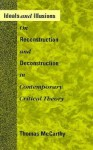Ideals and Illusions: On Reconstruction and Deconstruction in Contemporary Critical Theory - Thomas A. McCarthy