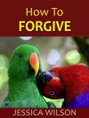 How to Forgive: To Forgive Can Be Human Too! Free Yourself From Grudge and Bitterness Today - Jessica Wilson