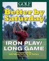 Better by Saturday (TM) - Iron Play/Long Game: Featuring Tips by Golf Magazine's Top 100 Teachers - Dave Allen