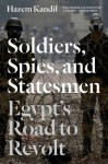 Soldiers, Spies and Statesmen: Egypt's Road to Revolt - Hazem Kandil