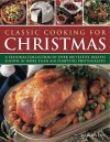 Classic Cooking for Christmas: A Seasonal Collection of Over 100 Festive Recipes Shown in More Than 450 Tempting Photographs - Martha Day