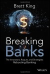 Breaking Banks: The Innovators, Rogues, and Strategists Rebooting Banking - Brett King