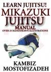 Mikazuki Jujitsu Manual; Learn Jujitsu - Kambiz Mostofizadeh