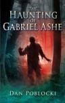 The Haunting of Gabriel Ashe - Dan Poblocki
