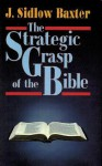 The Strategic Grasp of the Bible: Studies in the Structural and Dispensational Characteristics of the Bible - J. Sidlow Baxter