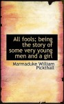 All Fools; Being the Story of Some Very Young Men and a Girl - Marmaduke W. Pickthall