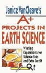 Janice VanCleave's A+ Projects in Earth Science: Winning Experiments for Science Fairs and Extra Credit - Janice Pratt VanCleave