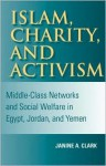 Islam, Charity, and Activism: Middle-Class Networks and Social Welfare in Egypt, Jordan, and Yemen - Janine Clark, Mark Tessler