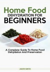 Home Food Dehydration For Beginners: A complete guide to Home Food Dehydration and Preservation - Judith Smith