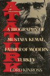 Ataturk: A Biography of Mustafa Kemal, Father of Modern Turkey - John Patrick Douglas Balfour